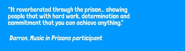 """It reverberated through the prison… showing people that with hard work, determination and commitment that you can achieve anything."" Darren, Music in Prisons participant"
