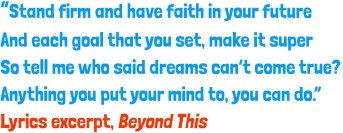 Stand firm and have faith in your future And each goal that you set, make it super So tell me who said dreams can't come true? Anything you put your mind to, you can do Lyrics excerpt, Beyond This