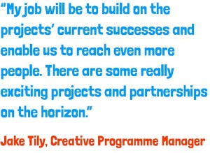 My job will be to build on the projects' current successes and enable us to reach even more people. There are some really exciting projects and partnerships on the horizon – Jake Tily
