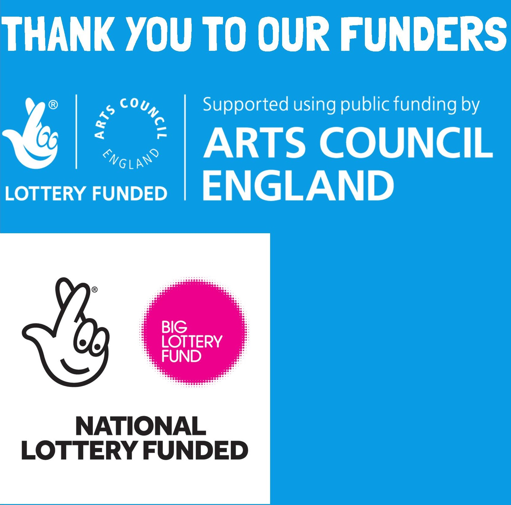 Thank you to our funders, including Arts Council England, Big Lottery Fund...